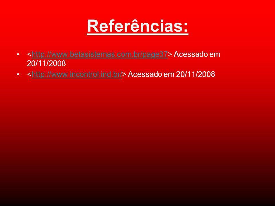 Referências: Acessado em 20/11/2008http://www.betasistemas.com.br/page37 Acessado em 20/11/2008http://www.incontrol.ind.br/