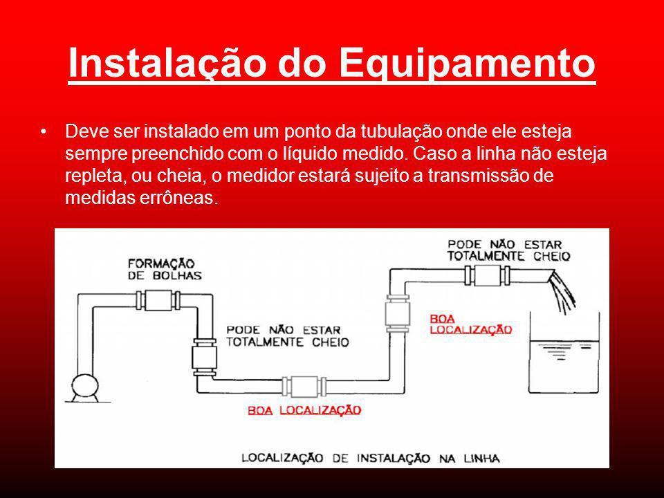 Instalação do Equipamento Deve ser instalado em um ponto da tubulação onde ele esteja sempre preenchido com o líquido medido. Caso a linha não esteja