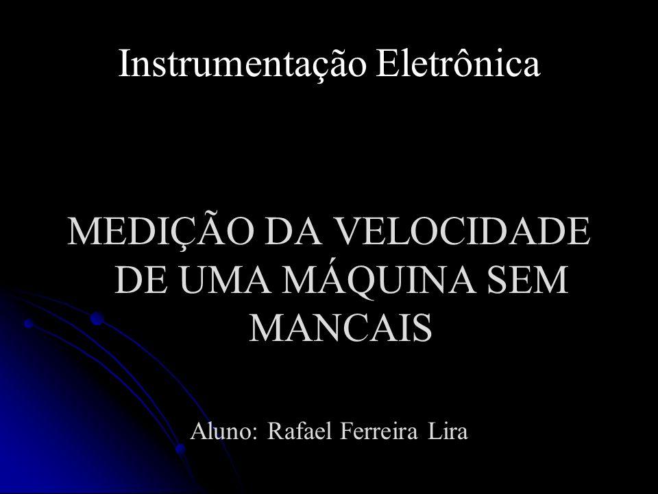 Instrumentação Eletrônica MEDIÇÃO DA VELOCIDADE DE UMA MÁQUINA SEM MANCAIS Aluno: Rafael Ferreira Lira