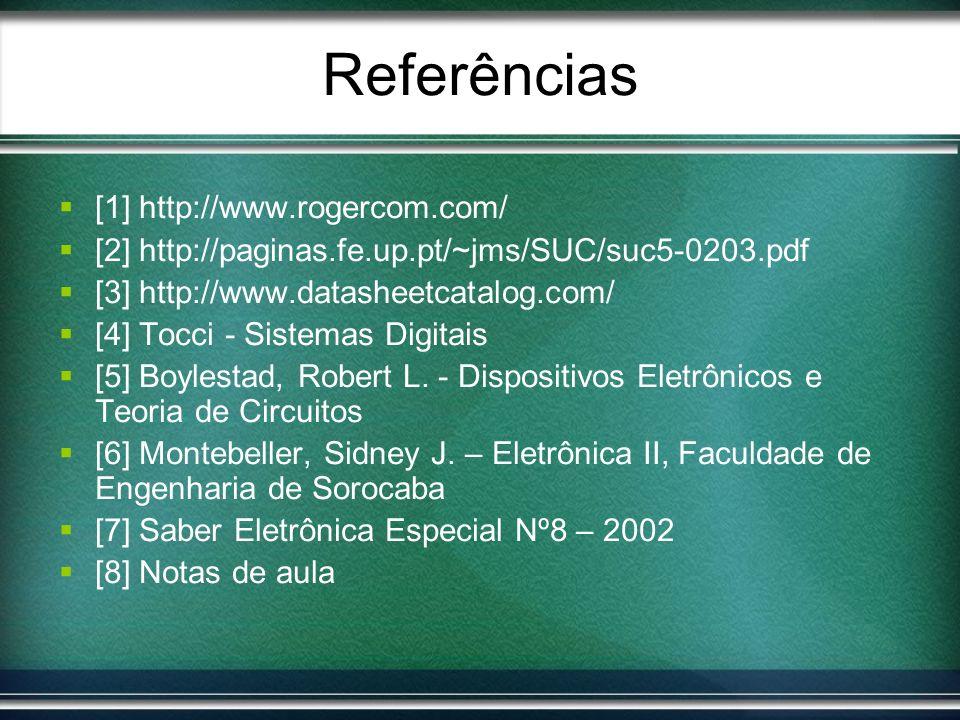 Referências [1] http://www.rogercom.com/ [2] http://paginas.fe.up.pt/~jms/SUC/suc5-0203.pdf [3] http://www.datasheetcatalog.com/ [4] Tocci - Sistemas