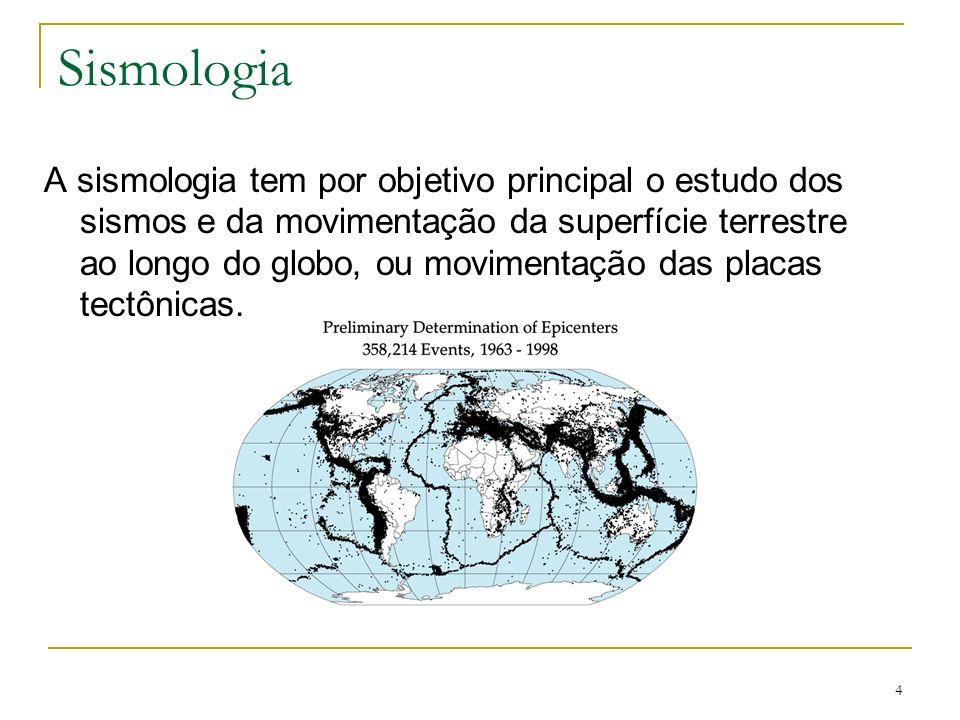 4 Sismologia A sismologia tem por objetivo principal o estudo dos sismos e da movimentação da superfície terrestre ao longo do globo, ou movimentação