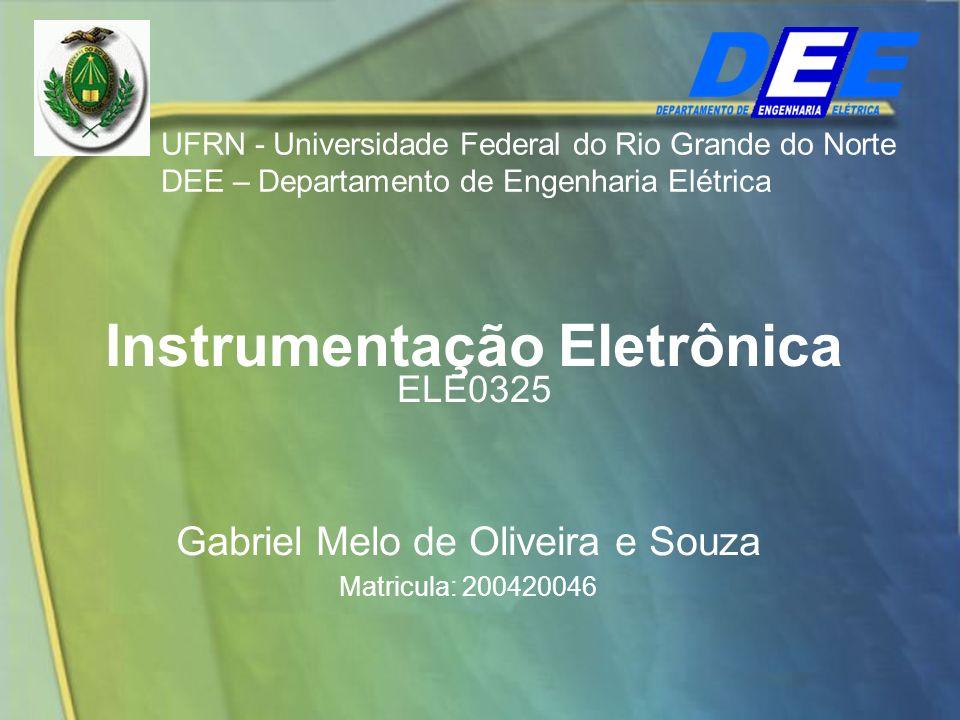 Instrumentação Eletrônica ELE0325 Gabriel Melo de Oliveira e Souza Matricula: 200420046 UFRN - Universidade Federal do Rio Grande do Norte DEE – Depar