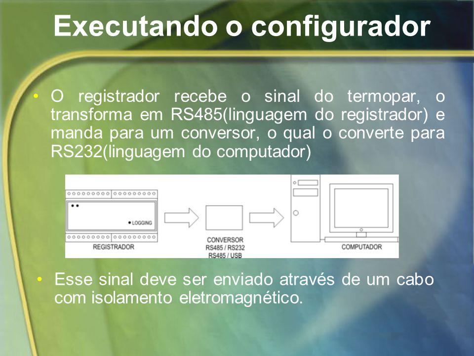 Executando o configurador O registrador recebe o sinal do termopar, o transforma em RS485(linguagem do registrador) e manda para um conversor, o qual