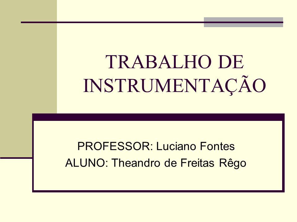 TRABALHO DE INSTRUMENTAÇÃO PROFESSOR: Luciano Fontes ALUNO: Theandro de Freitas Rêgo