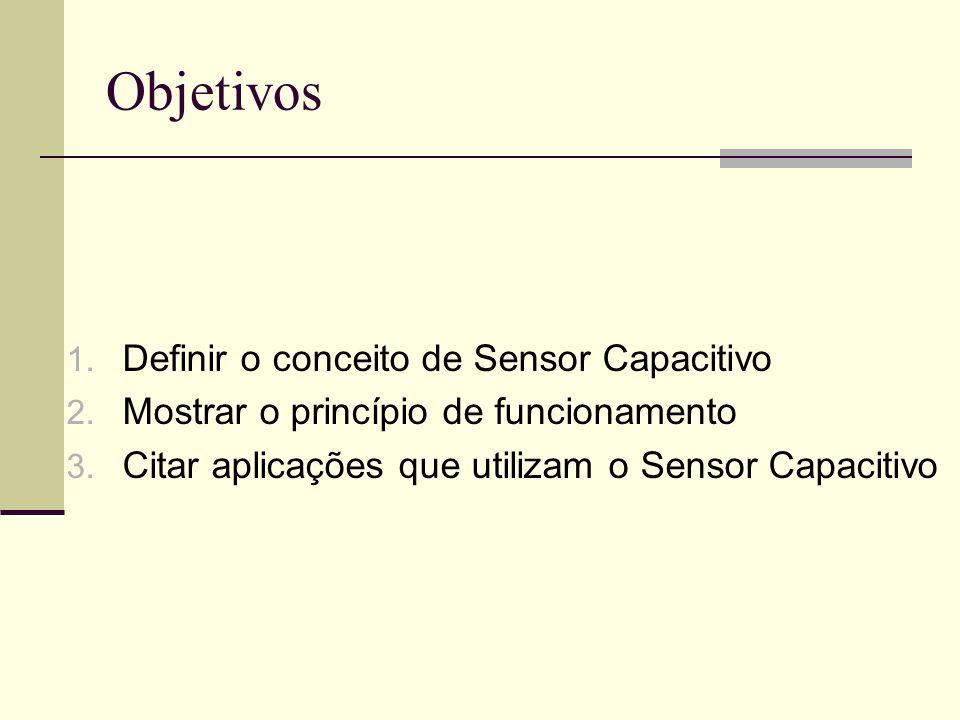 Objetivos 1. Definir o conceito de Sensor Capacitivo 2. Mostrar o princípio de funcionamento 3. Citar aplicações que utilizam o Sensor Capacitivo
