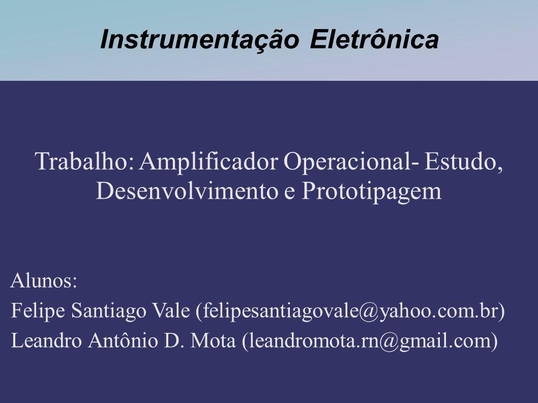 Instrumentação Eletrônica Trabalho: Amplificador Operacional- Estudo, Desenvolvimento e Prototipagem Alunos: Felipe Santiago Vale (felipesantiagovale@