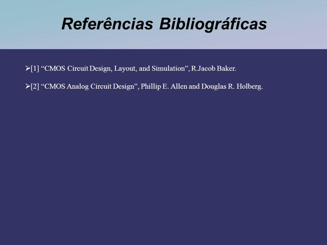 Referências Bibliográficas [1] CMOS Circuit Design, Layout, and Simulation, R.Jacob Baker. [2] CMOS Analog Circuit Design, Phillip E. Allen and Dougla