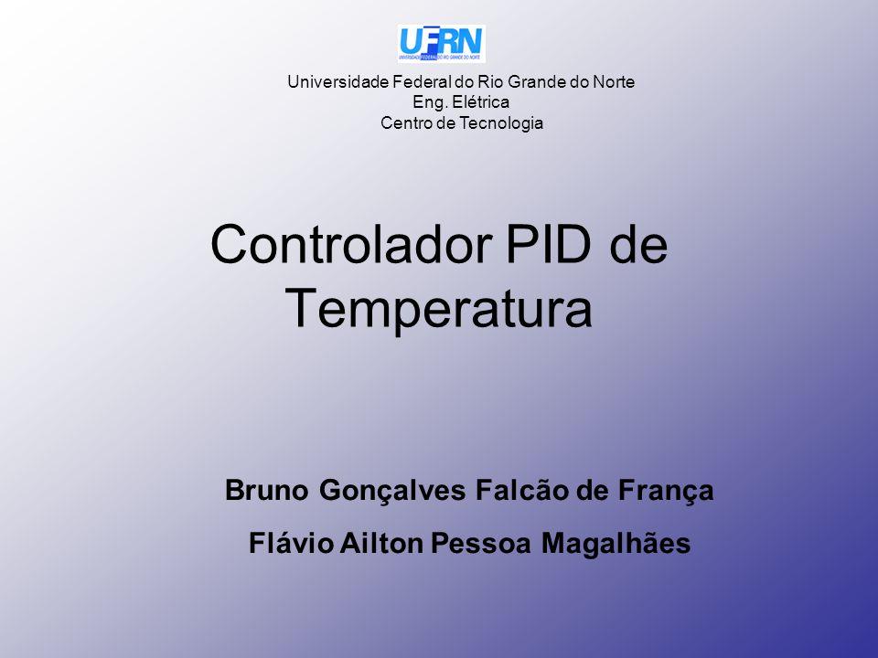 Controlador PID de Temperatura Bruno Gonçalves Falcão de França Flávio Ailton Pessoa Magalhães Universidade Federal do Rio Grande do Norte Eng. Elétri