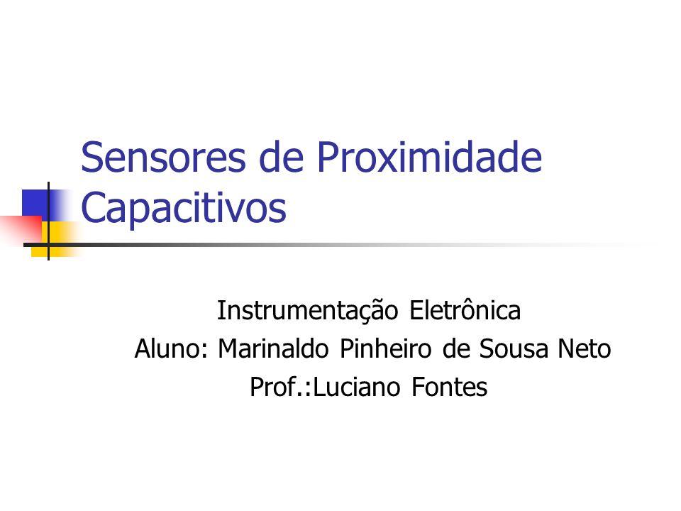 Sensores de Proximidade Capacitivos Instrumentação Eletrônica Aluno: Marinaldo Pinheiro de Sousa Neto Prof.:Luciano Fontes