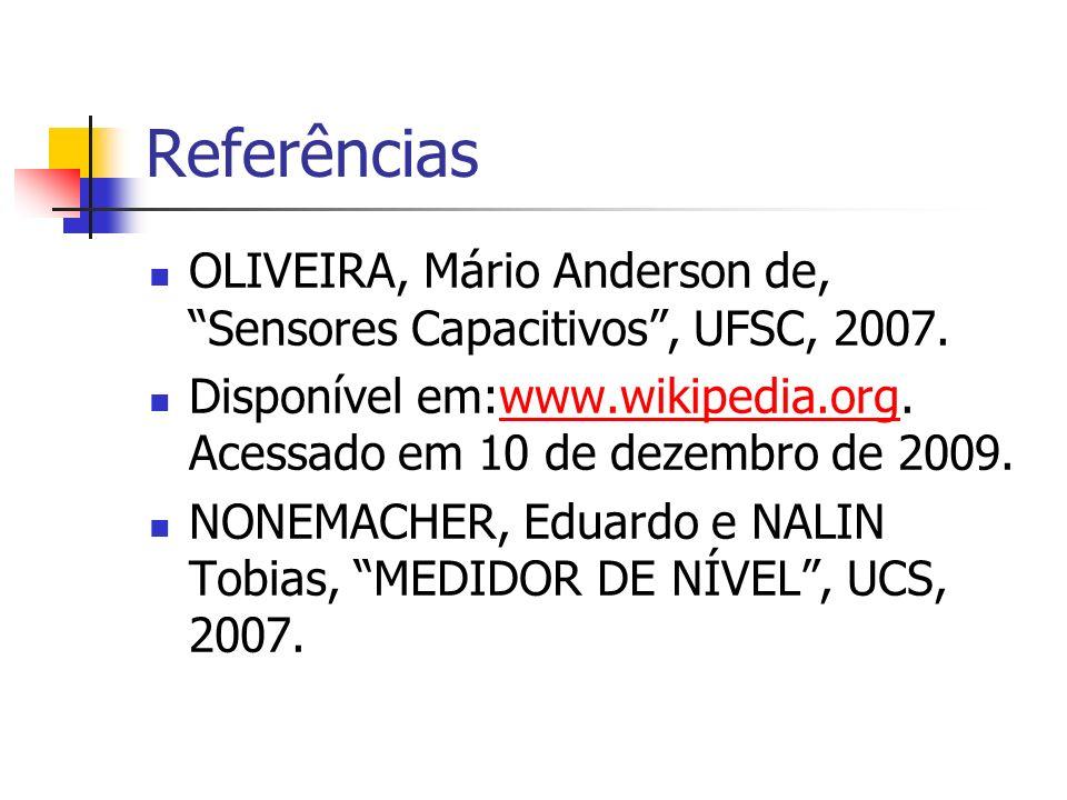Referências OLIVEIRA, Mário Anderson de, Sensores Capacitivos, UFSC, 2007. Disponível em:www.wikipedia.org. Acessado em 10 de dezembro de 2009.www.wik