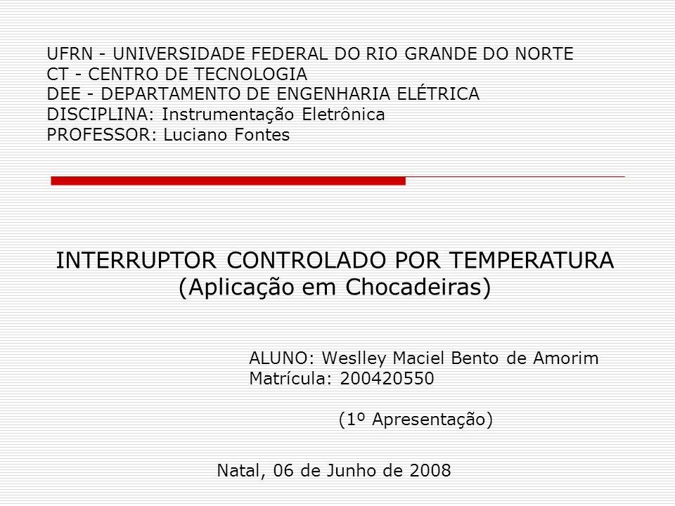 UFRN - UNIVERSIDADE FEDERAL DO RIO GRANDE DO NORTE CT - CENTRO DE TECNOLOGIA DEE - DEPARTAMENTO DE ENGENHARIA ELÉTRICA DISCIPLINA: Instrumentação Eletrônica PROFESSOR: Luciano Fontes ALUNO: Weslley Maciel Bento de Amorim Matrícula: 200420550 (1º Apresentação) Natal, 06 de Junho de 2008 INTERRUPTOR CONTROLADO POR TEMPERATURA (Aplicação em Chocadeiras)