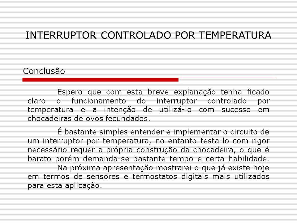 INTERRUPTOR CONTROLADO POR TEMPERATURA Conclusão Espero que com esta breve explanação tenha ficado claro o funcionamento do interruptor controlado por