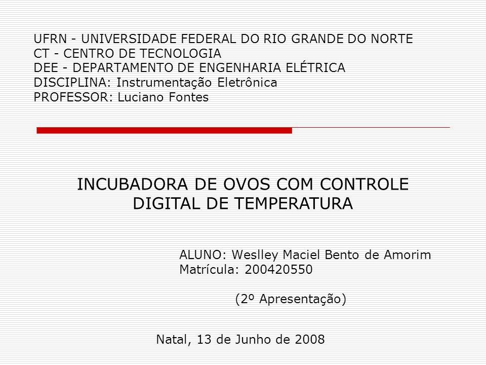 UFRN - UNIVERSIDADE FEDERAL DO RIO GRANDE DO NORTE CT - CENTRO DE TECNOLOGIA DEE - DEPARTAMENTO DE ENGENHARIA ELÉTRICA DISCIPLINA: Instrumentação Eletrônica PROFESSOR: Luciano Fontes ALUNO: Weslley Maciel Bento de Amorim Matrícula: 200420550 (2º Apresentação) Natal, 13 de Junho de 2008 INCUBADORA DE OVOS COM CONTROLE DIGITAL DE TEMPERATURA