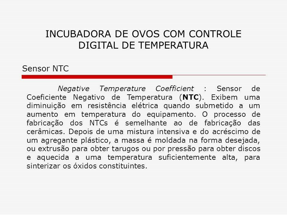 INCUBADORA DE OVOS COM CONTROLE DIGITAL DE TEMPERATURA Negative Temperature Coefficient : Sensor de Coeficiente Negativo de Temperatura (NTC). Exibem