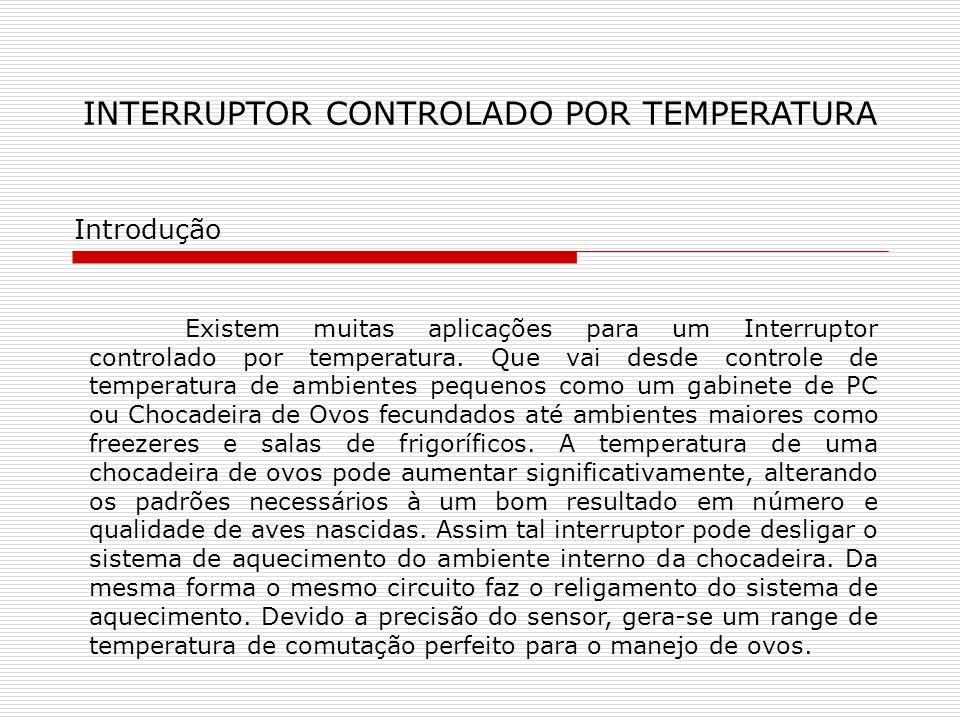 INTERRUPTOR CONTROLADO POR TEMPERATURA Introdução Existem muitas aplicações para um Interruptor controlado por temperatura. Que vai desde controle de