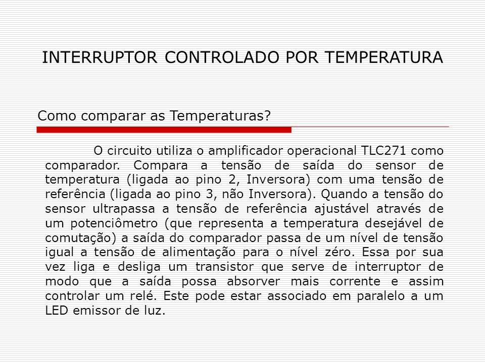 INTERRUPTOR CONTROLADO POR TEMPERATURA Como comparar as Temperaturas? O circuito utiliza o amplificador operacional TLC271 como comparador. Compara a