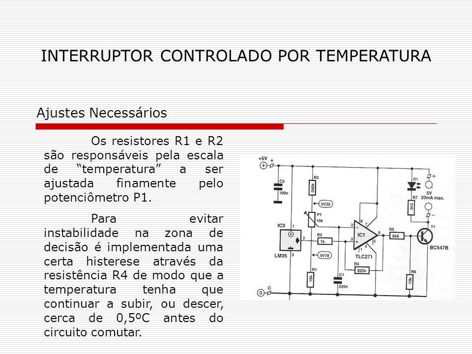 INTERRUPTOR CONTROLADO POR TEMPERATURA Ajustes Necessários Os resistores R1 e R2 são responsáveis pela escala de temperatura a ser ajustada finamente pelo potenciômetro P1.