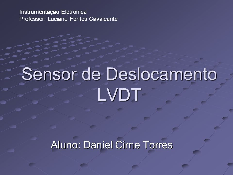 Sensor de Deslocamento LVDT Aluno: Daniel Cirne Torres Instrumentação Eletrônica Professor: Luciano Fontes Cavalcante