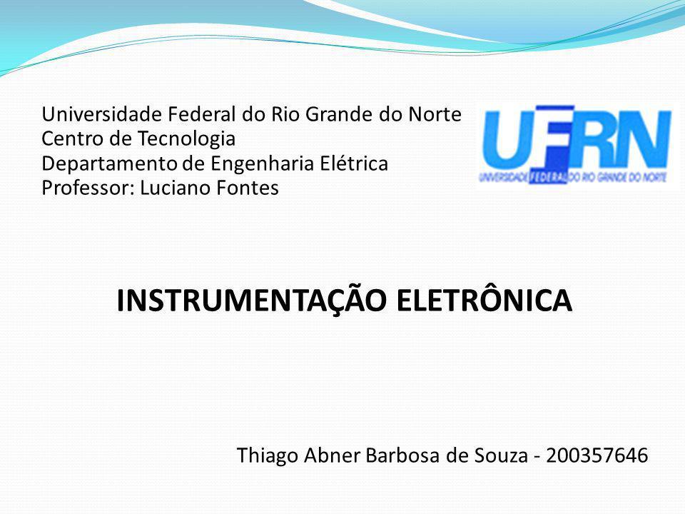 Universidade Federal do Rio Grande do Norte Centro de Tecnologia Departamento de Engenharia Elétrica Professor: Luciano Fontes INSTRUMENTAÇÃO ELETRÔNI