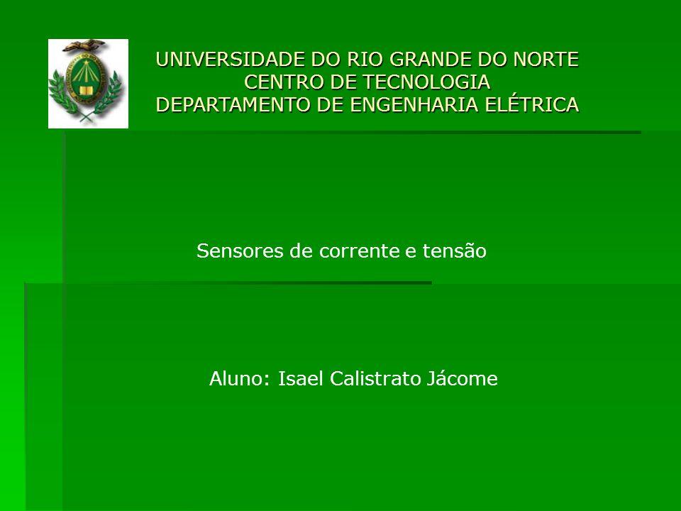 UNIVERSIDADE DO RIO GRANDE DO NORTE CENTRO DE TECNOLOGIA DEPARTAMENTO DE ENGENHARIA ELÉTRICA Sensores de corrente e tensão Aluno: Isael Calistrato Jác