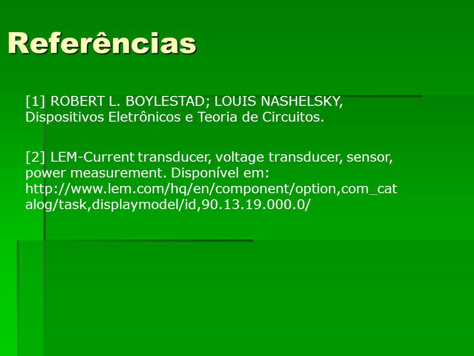 Referências [1] ROBERT L. BOYLESTAD; LOUIS NASHELSKY, Dispositivos Eletrônicos e Teoria de Circuitos. [2] LEM-Current transducer, voltage transducer,