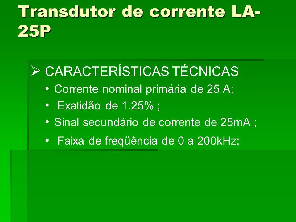 Transdutor de corrente LA- 25P CARACTERÍSTICAS TÉCNICAS Corrente nominal primária de 25 A; Exatidão de 1.25% ; Sinal secundário de corrente de 25mA ;