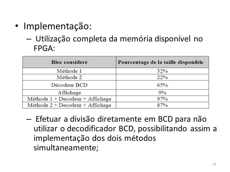Implementação: – Utilização completa da memória disponível no FPGA: – Efetuar a divisão diretamente em BCD para não utilizar o decodificador BCD, poss