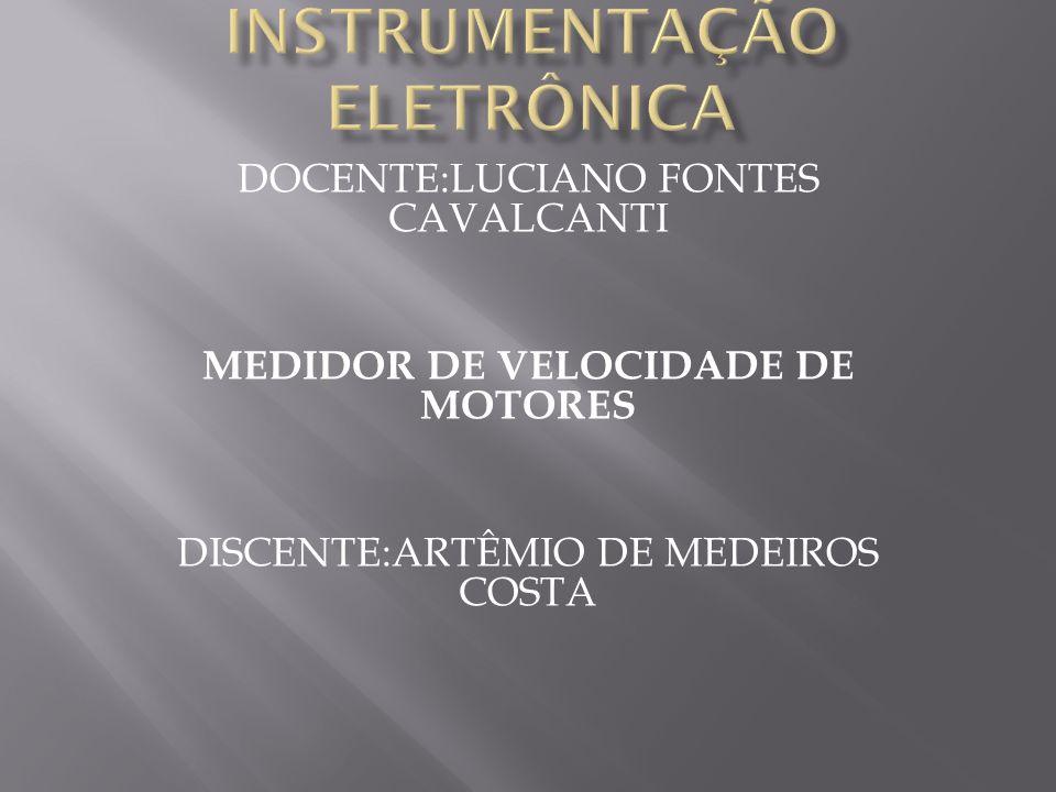 DOCENTE:LUCIANO FONTES CAVALCANTI MEDIDOR DE VELOCIDADE DE MOTORES DISCENTE:ARTÊMIO DE MEDEIROS COSTA