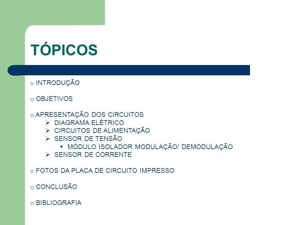 TÓPICOS o INTRODUÇÃO o OBJETIVOS o APRESENTAÇÃO DOS CIRCUITOS DIAGRAMA ELÉTRICO CIRCUITOS DE ALIMENTAÇÃO SENSOR DE TENSÃO MÓDULO ISOLADOR MODULAÇÃO/ D