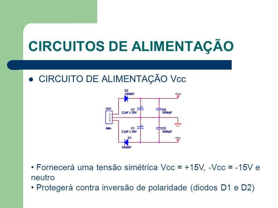 CIRCUITOS DE ALIMENTAÇÃO CIRCUITO DE ALIMENTAÇÃO Vcc Fornecerá uma tensão simétrica Vcc = +15V, -Vcc = -15V e neutro Protegerá contra inversão de pola