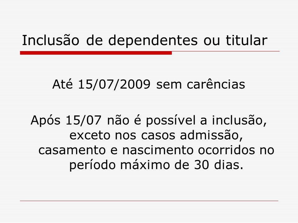 Inclusão de dependentes ou titular Até 15/07/2009 sem carências Após 15/07 não é possível a inclusão, exceto nos casos admissão, casamento e nasciment