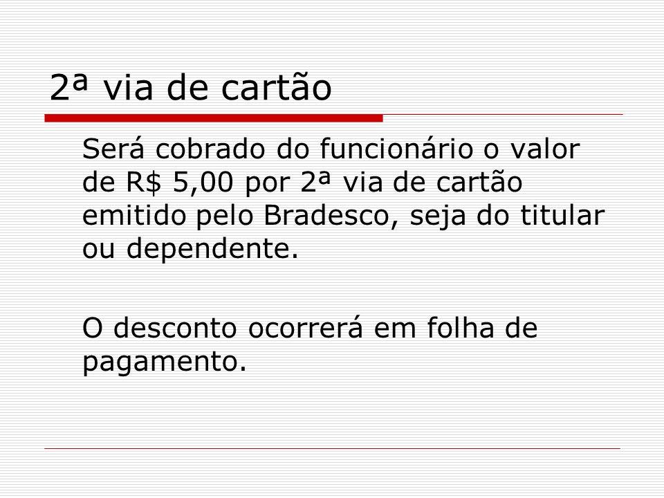 2ª via de cartão Será cobrado do funcionário o valor de R$ 5,00 por 2ª via de cartão emitido pelo Bradesco, seja do titular ou dependente. O desconto