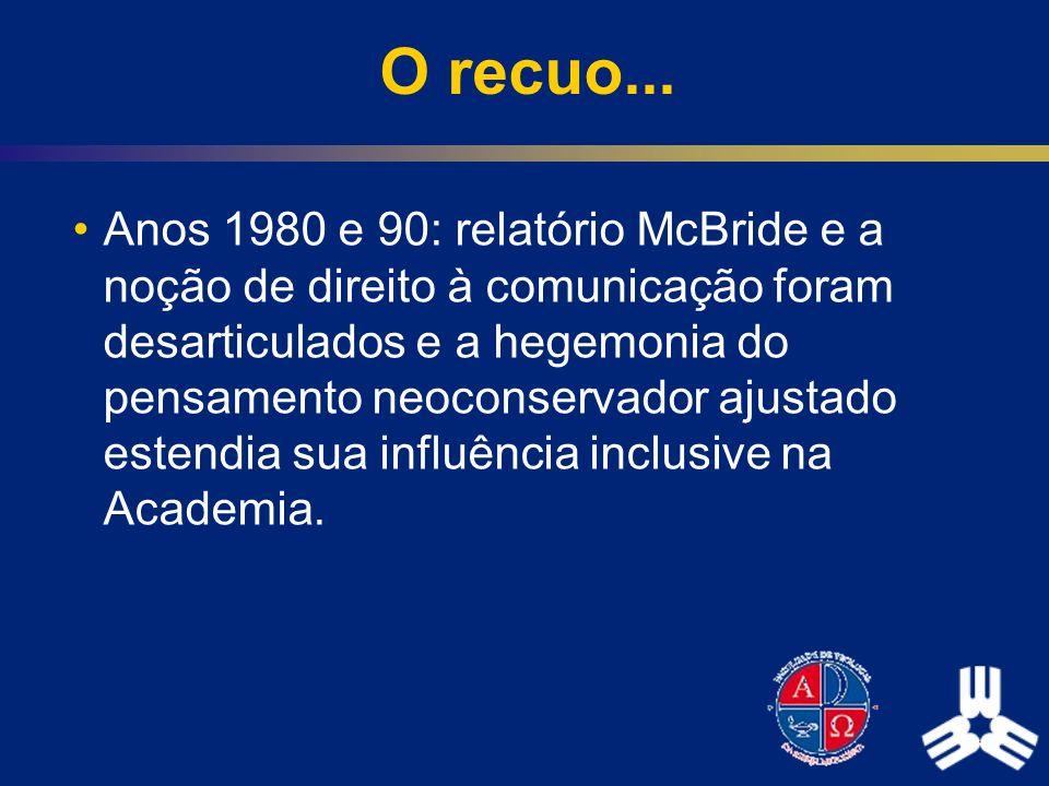 O recuo... Anos 1980 e 90: relatório McBride e a noção de direito à comunicação foram desarticulados e a hegemonia do pensamento neoconservador ajusta