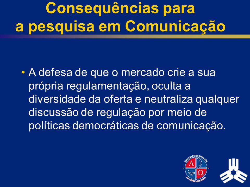Consequências para a pesquisa em Comunicação A defesa de que o mercado crie a sua própria regulamentação, oculta a diversidade da oferta e neutraliza