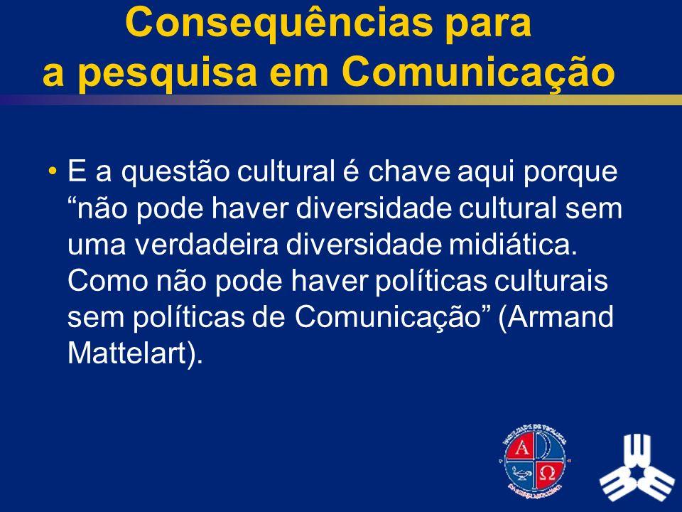 Consequências para a pesquisa em Comunicação E a questão cultural é chave aqui porque não pode haver diversidade cultural sem uma verdadeira diversida