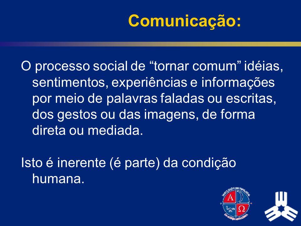 Comunicação: O processo social de tornar comum idéias, sentimentos, experiências e informações por meio de palavras faladas ou escritas, dos gestos ou