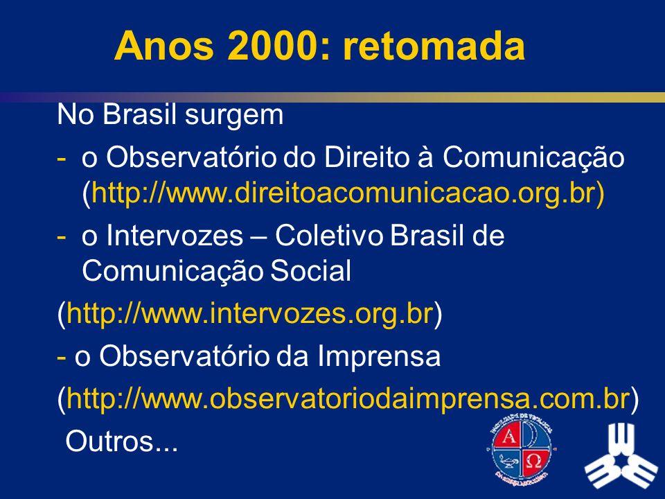 Anos 2000: retomada No Brasil surgem -o Observatório do Direito à Comunicação (http://www.direitoacomunicacao.org.br) -o Intervozes – Coletivo Brasil