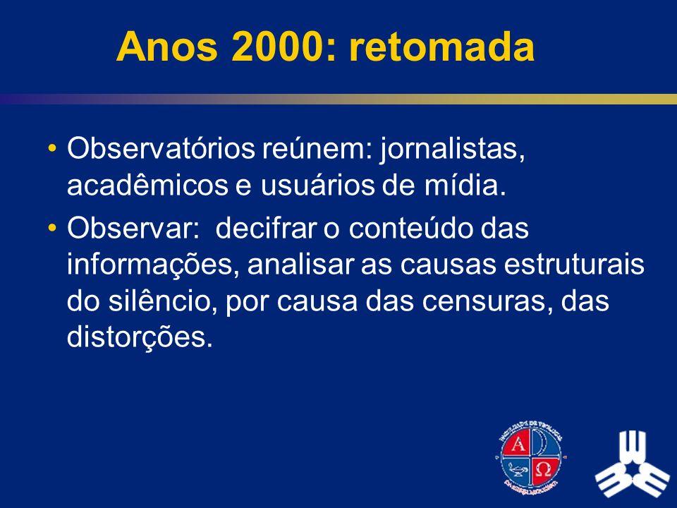Anos 2000: retomada Observatórios reúnem: jornalistas, acadêmicos e usuários de mídia. Observar: decifrar o conteúdo das informações, analisar as caus