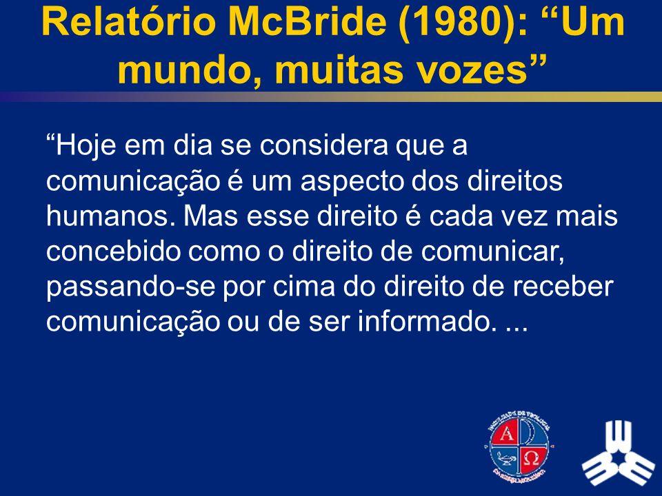 Relatório McBride (1980): Um mundo, muitas vozes Hoje em dia se considera que a comunicação é um aspecto dos direitos humanos. Mas esse direito é cada