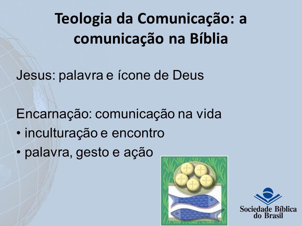 Teologia da Comunicação: a comunicação na Bíblia Jesus: palavra e ícone de Deus Encarnação: comunicação na vida inculturação e encontro palavra, gesto