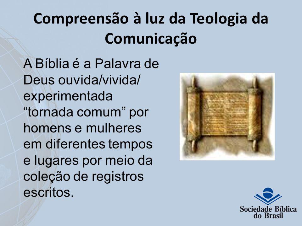 Compreensão à luz da Teologia da Comunicação A Bíblia é a Palavra de Deus ouvida/vivida/ experimentada tornada comum por homens e mulheres em diferent