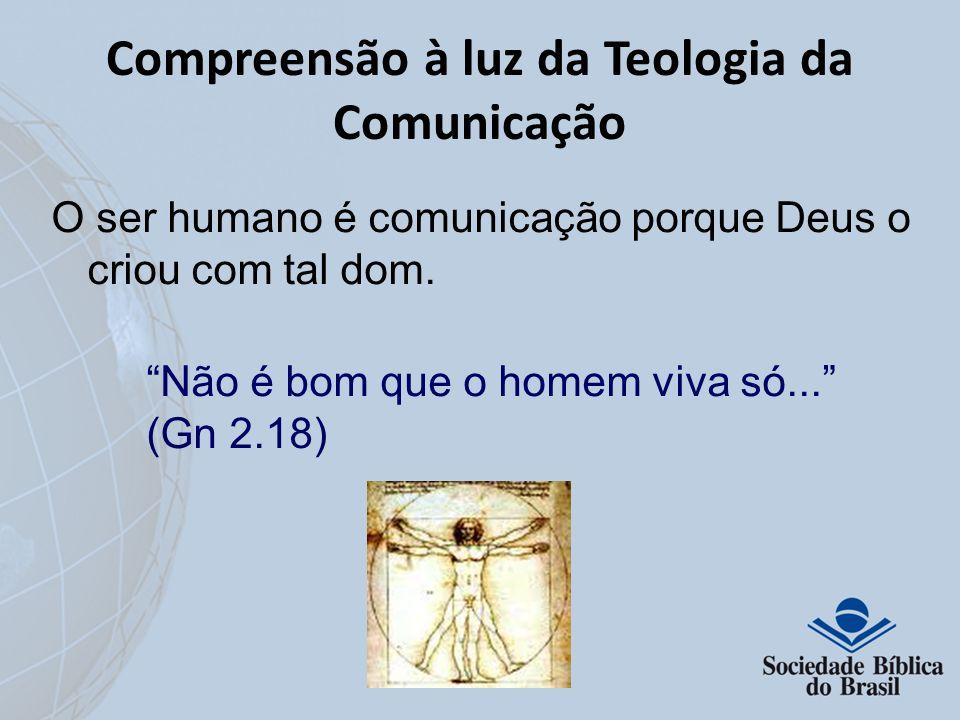 Compreensão à luz da Teologia da Comunicação O ser humano é comunicação porque Deus o criou com tal dom. Não é bom que o homem viva só... (Gn 2.18)
