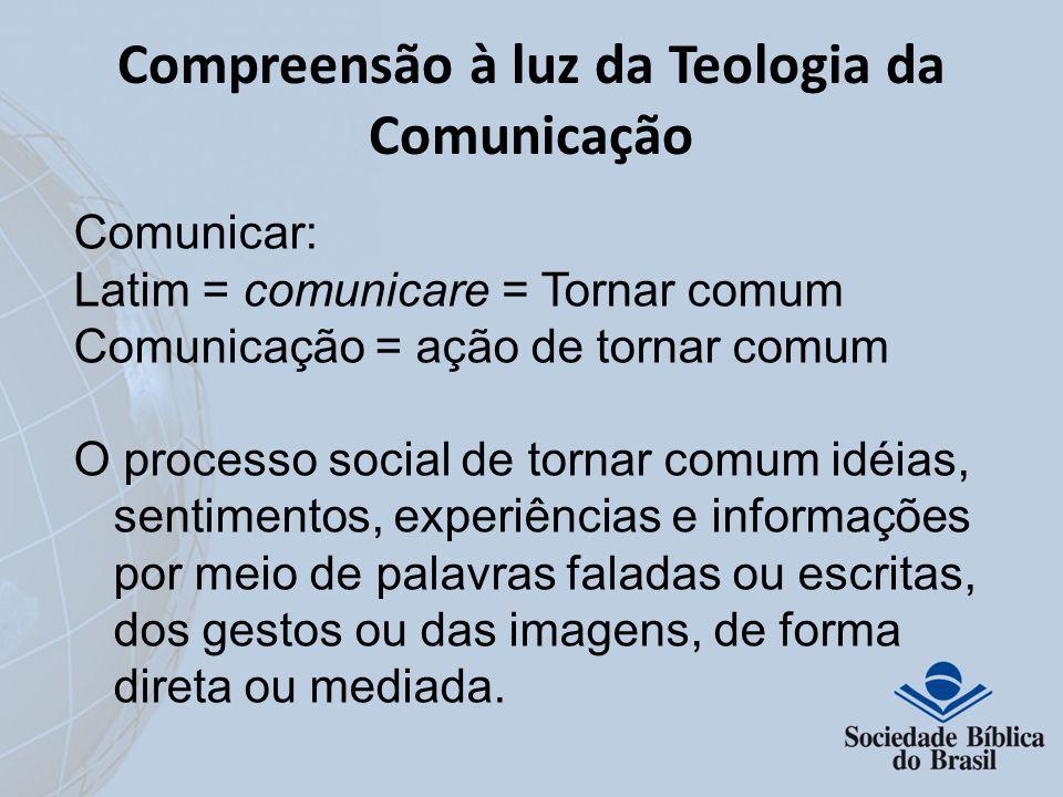 Compreensão à luz da Teologia da Comunicação Comunicar: Latim = comunicare = Tornar comum Comunicação = ação de tornar comum O processo social de torn