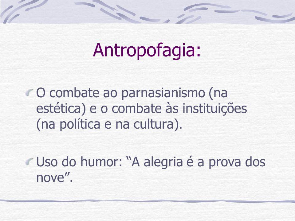 Antropofagia: O combate ao parnasianismo (na estética) e o combate às instituições (na política e na cultura). Uso do humor: A alegria é a prova dos n