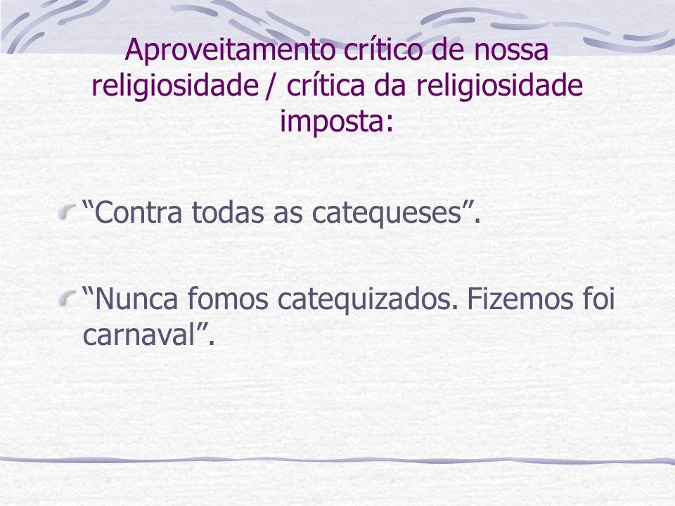 Aproveitamento crítico de nossa religiosidade / crítica da religiosidade imposta: Contra todas as catequeses. Nunca fomos catequizados. Fizemos foi ca