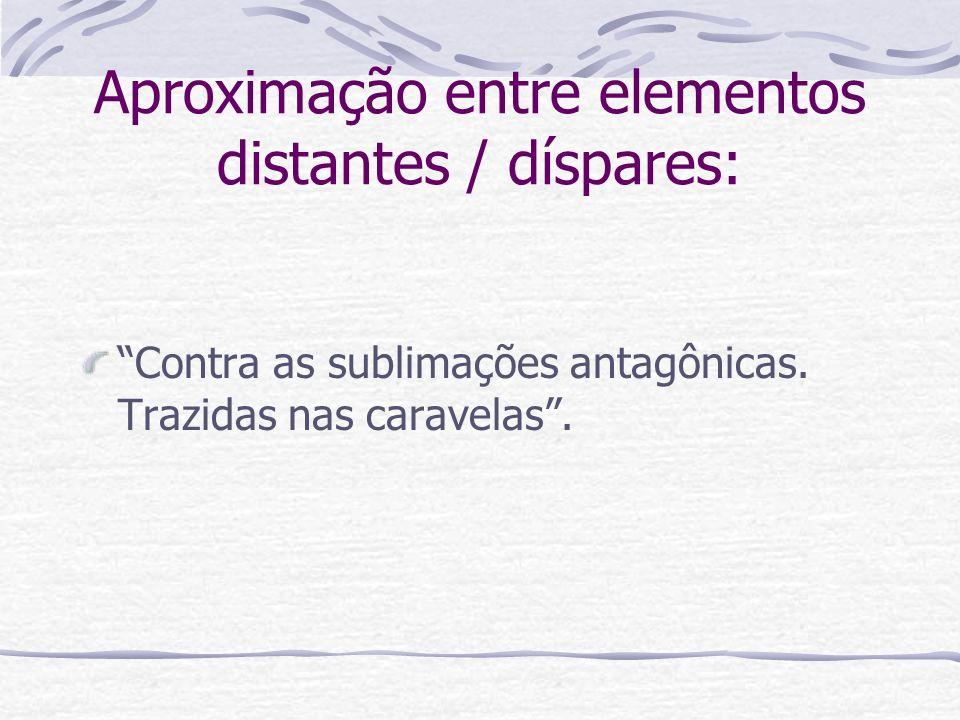 Aproximação entre elementos distantes / díspares: Contra as sublimações antagônicas. Trazidas nas caravelas.