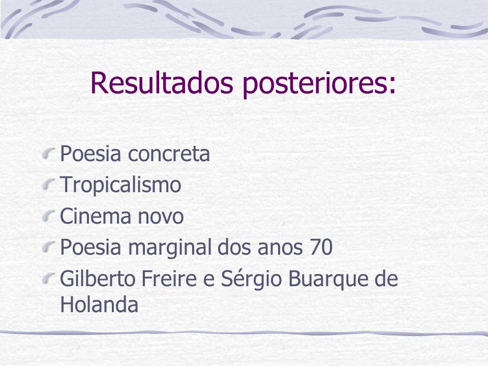 Resultados posteriores: Poesia concreta Tropicalismo Cinema novo Poesia marginal dos anos 70 Gilberto Freire e Sérgio Buarque de Holanda