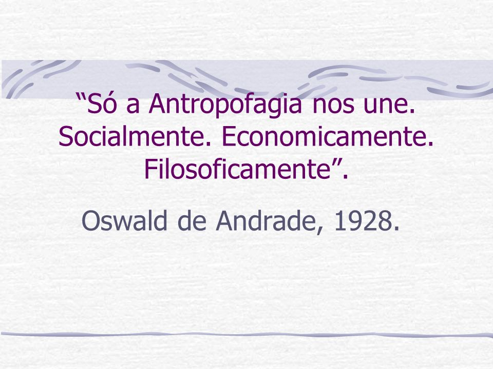 Só a Antropofagia nos une. Socialmente. Economicamente. Filosoficamente. Oswald de Andrade, 1928.