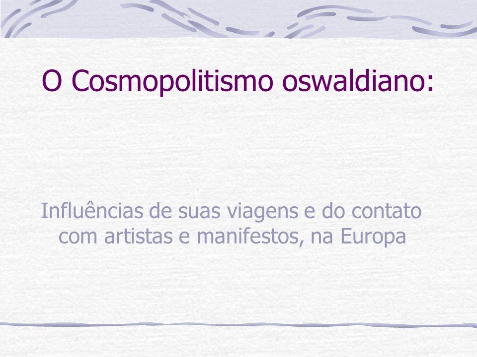 Influências de suas viagens e do contato com artistas e manifestos, na Europa O Cosmopolitismo oswaldiano: