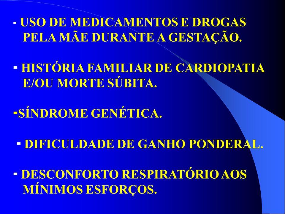 USO DE MEDICAMENTOS E DROGAS PELA MÃE DURANTE A GESTAÇÃO. HISTÓRIA FAMILIAR DE CARDIOPATIA E/OU MORTE SÚBITA. SÍNDROME GENÉTICA. DIFICULDADE DE GANHO
